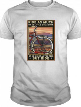 Bicycle Ride As Much Or As Little Or As Long Or As Short As You Feel But Ride shirt
