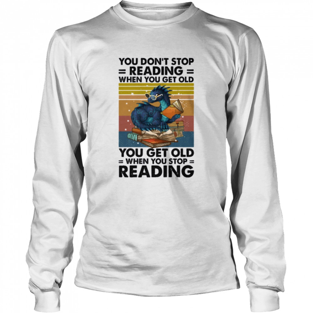 Dragon You Don't Stop Reading When You Get Old You Get Old When You Stop Reading  Long Sleeved T-shirt