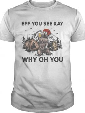 Eff You See Kay Why Oh You Bear Drinking Beer Camping Sunset shirt