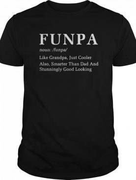 Funpa Like Grandpa Just Cooler Also Smarter Than Dad And Stunningly Good Looking shirt