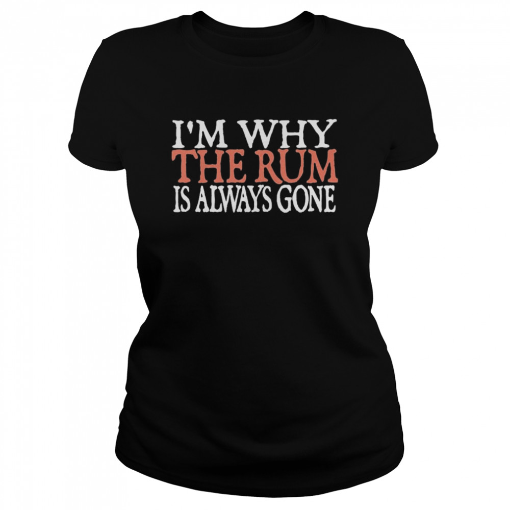 I'm Why The Rum Is Always Gone  Classic Women's T-shirt