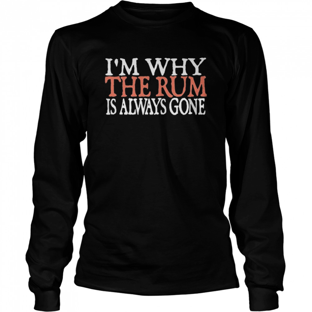 I'm Why The Rum Is Always Gone  Long Sleeved T-shirt
