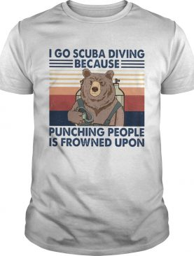 I Go Scuba Diving Because Punching People Is Frowned Upon Bear Vintage shirt
