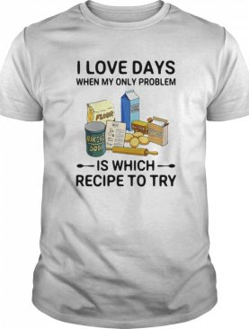 I Love Days When My Only Problem Is Which Recipe To Try Baking shirt