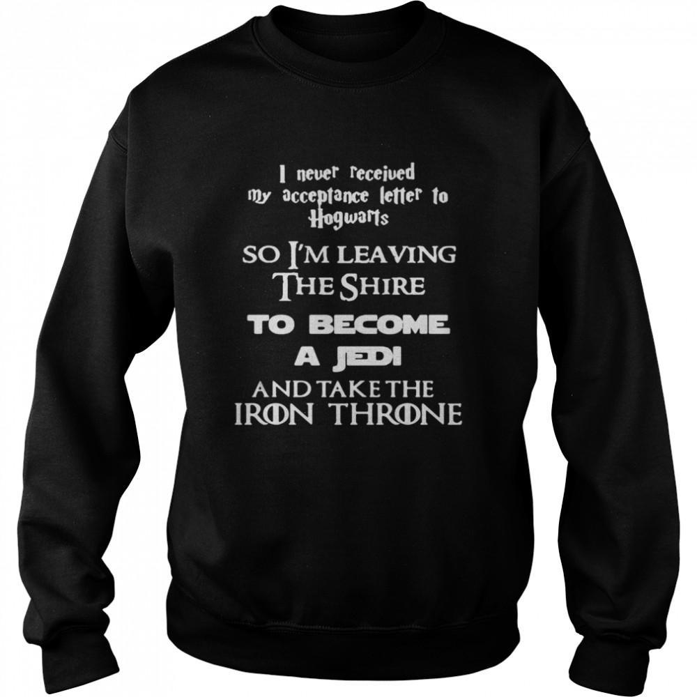 I Never Received My Acceptance Letter To Hogwarts So I'm Leaving The Shire To Become A Jedi And Take The Iron Throne  Unisex Sweatshirt