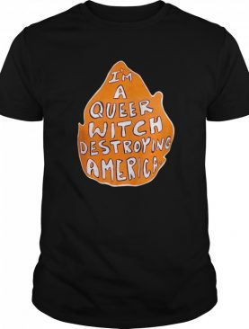 I'm A Queer Witch Destroying America shirt