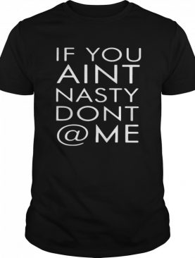 If You Aint Nasty Dont At Me shirt