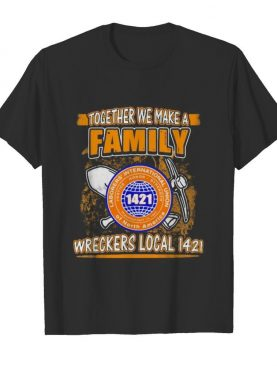 Laborers international union of north america together we make a family wreckers local 1421 shirt