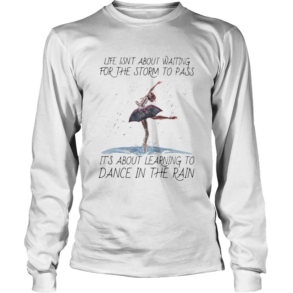 Life Isnt About Waiting For The Storm To Pass Its About Learning To Dance In The Rain  Long Sleeve