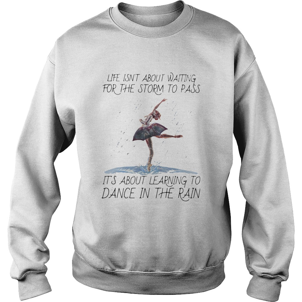 Life Isnt About Waiting For The Storm To Pass Its About Learning To Dance In The Rain  Sweatshirt