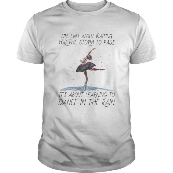 Life Isnt About Waiting For The Storm To Pass Its About Learning To Dance In The Rain shirt