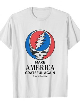 Make America Grateful Again We Will Get By shirt