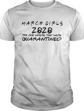 March Girls 2020 The One Where They Were Quarantined shirt