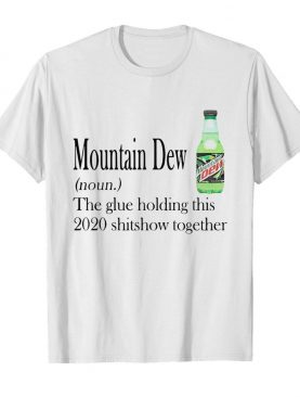 Mountain Dew The Glue Holding This 2020 Shitshow Together shirt