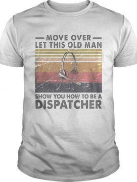 Move over let this old man show you how to be a dispatcher vintage retro shirt