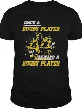 ONCE A RUGBY PLAYER ALWAYS A RUGBY PLAYER shirt