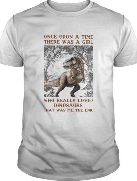 Once Upon A Time There Was A Girl Who Really Loved Dinosaurs That Was Me The End shirt