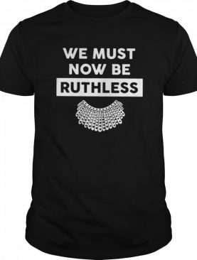 RBG We Must Now Be Ruthless shirt