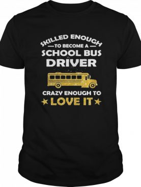 Skill Enough To Become A Bus Driver Crazy Enough To Love It Love It shirt