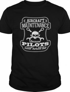 Skull Aircraft Maintenance Because Pilot Need Heroes Too shirt