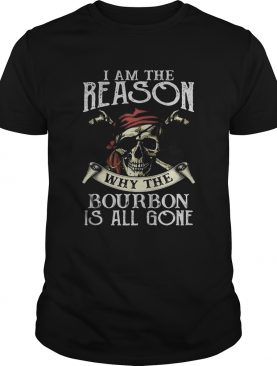 Skull i am the reason why the bourbon is all gone shirt