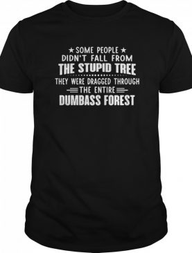 Some People Didnt Fall From The Stupid Tree They Were Dragged Through The Entire Dumbass Forest shirt