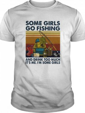 Some girls go fishing and drink too much it's me i'm some girls line vintage retro shirt