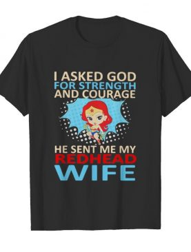 Superwoman i asked god for strength and courage he sent me my redhead wife shirt