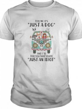 Tell Me It's Just A Dog And I'll Tell You That You're Just An Idiot Hippie Peace Car Girl And Dogs shirt