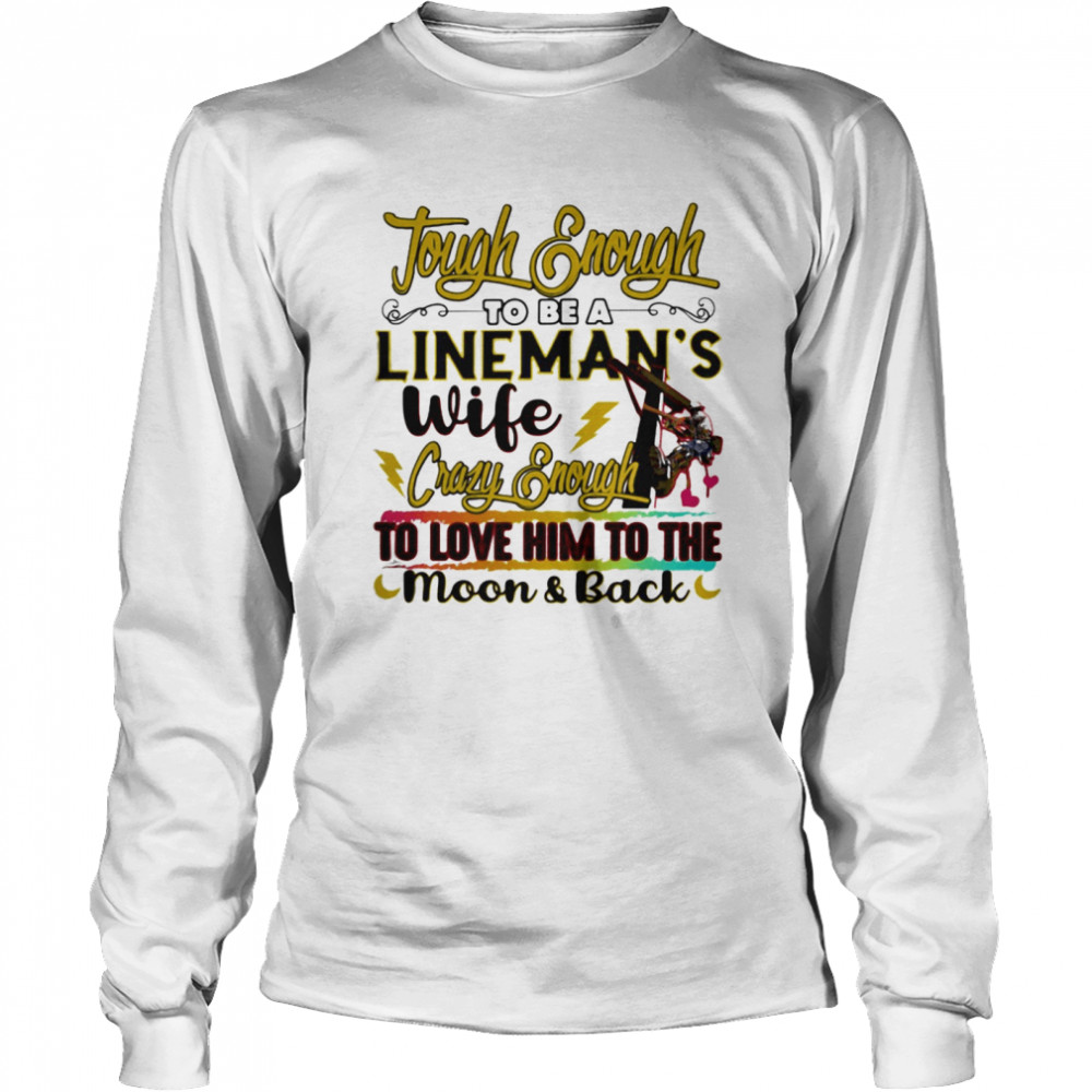 Tough enough to be a lineman's wife crazy enough to love it  Long Sleeved T-shirt