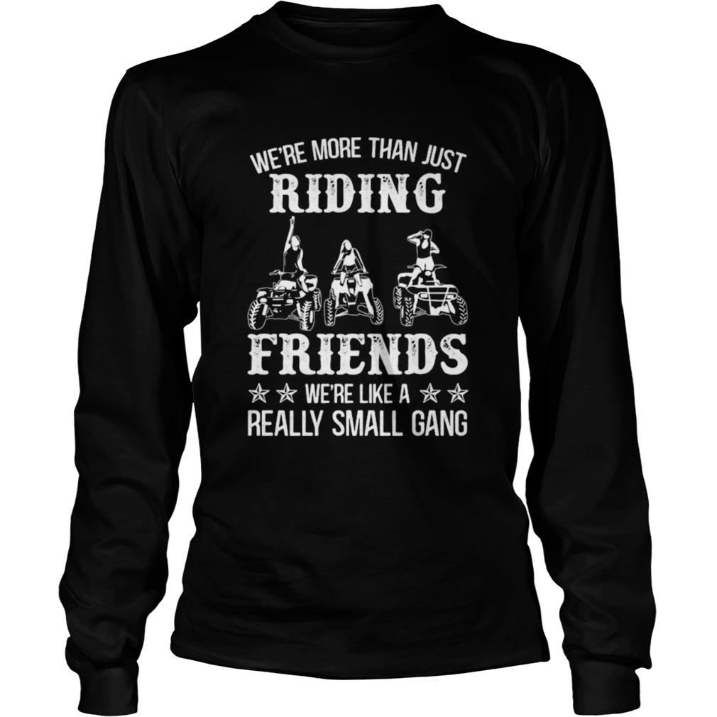 WERE MORE THAN JUST RIDING FRIENDS WERE LIKE A REALLY SMALL GANG ATV  Long Sleeve