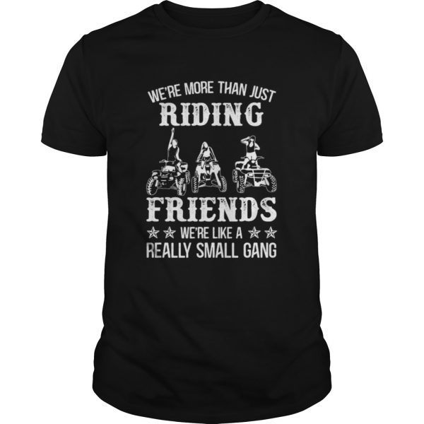 WERE MORE THAN JUST RIDING FRIENDS WERE LIKE A REALLY SMALL GANG ATV shirt