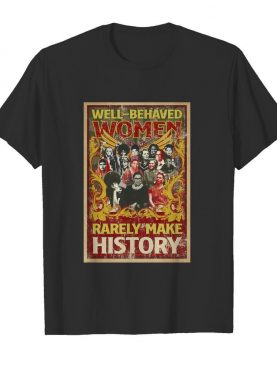 Well-Behaved Women Rarely Make History shirt