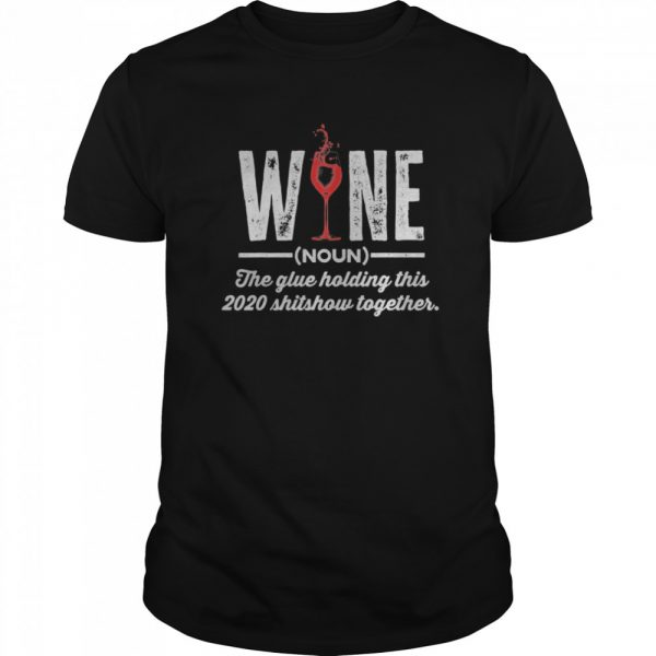Wine The Glue Holding This 2020 Shitshow Together shirt