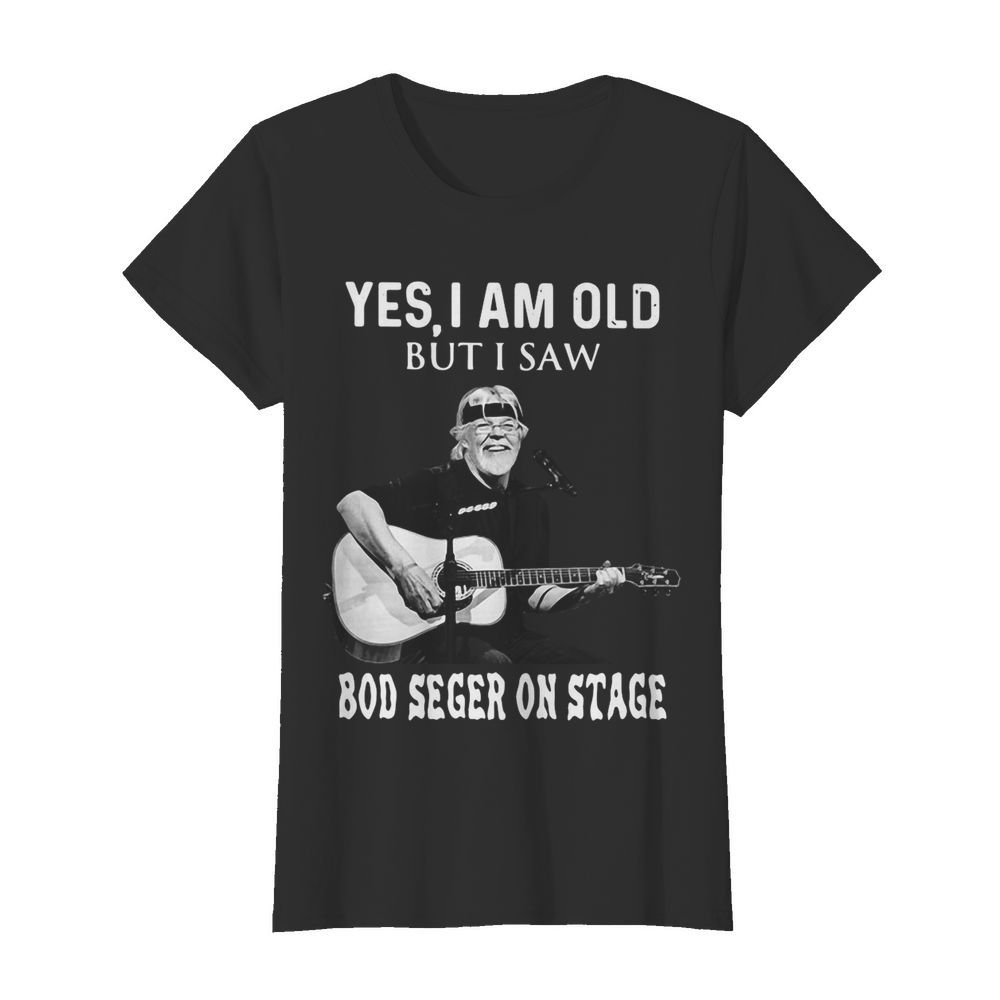 Yes I Am Old But I Saw Bob Seger On Stage  Classic Women's T-shirt