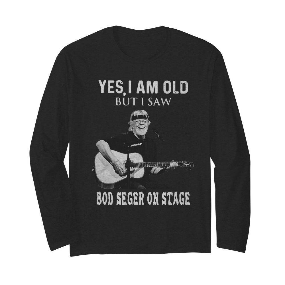 Yes I Am Old But I Saw Bob Seger On Stage  Long Sleeved T-shirt