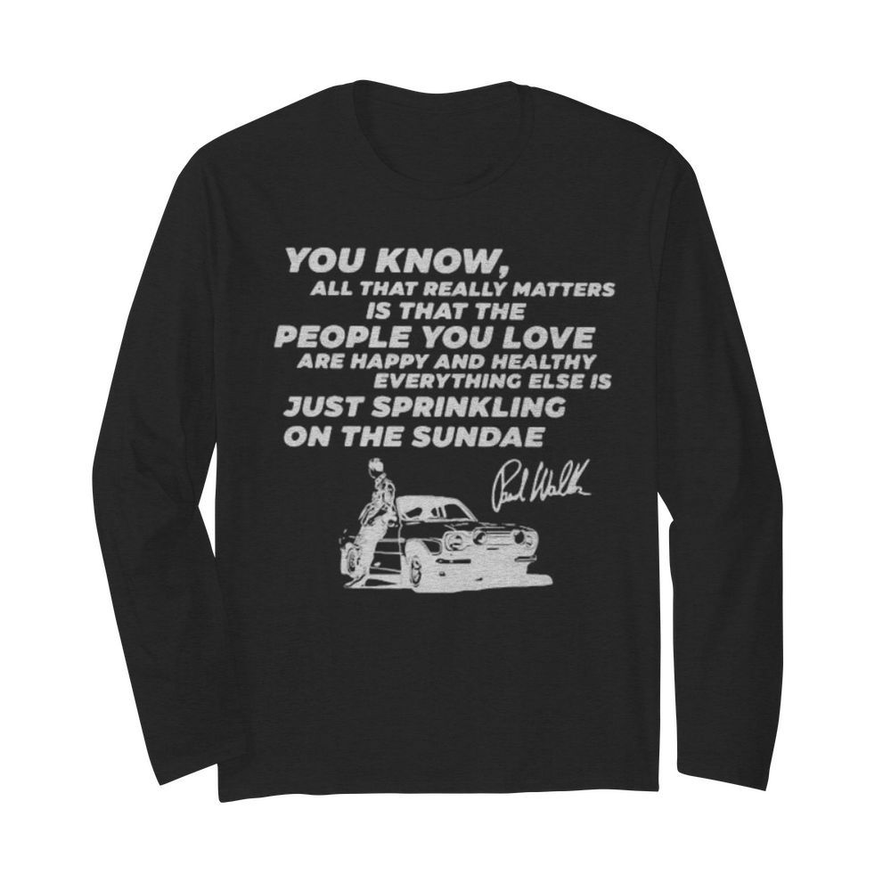 You know all that really matters is that the people you love paul walker signature  Long Sleeved T-shirt