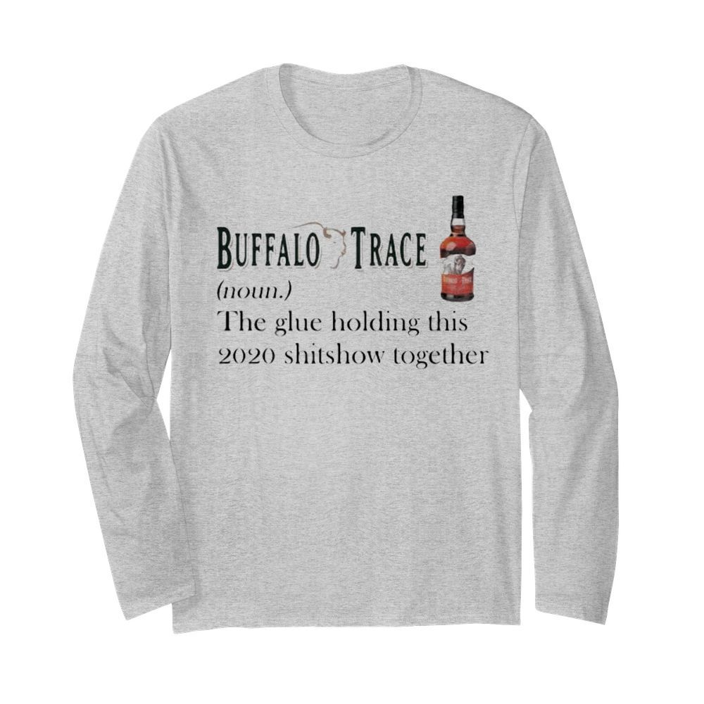 Buffalo trace noun the glue holding this 2020 shitshow together  Long Sleeved T-shirt