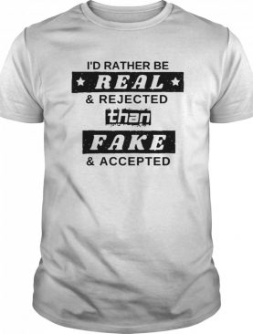 I'd Rather Be Real And Rejected Than Fake And Accepted shirt