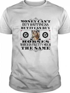 Money Can't Buy Happiness But It Can Buy Horses Which Is Pretty Much The Same shirt