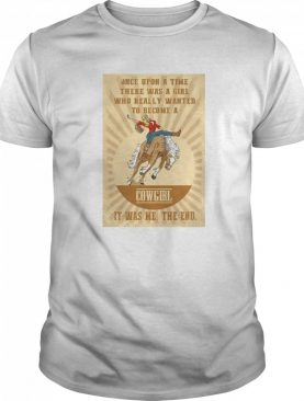 Once Upon A Time There Was A Girl Who Really Wanted To Become A Cowgirl It Was Me The End shirt