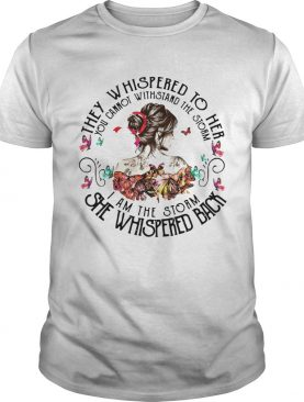 They Whispered To Her You Cannot Withstand The Storm I Am The Storm She Whispered Back shirt