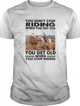 You Don't Stop Riding When You Get Older You Get Old When You Stop Riding shirt