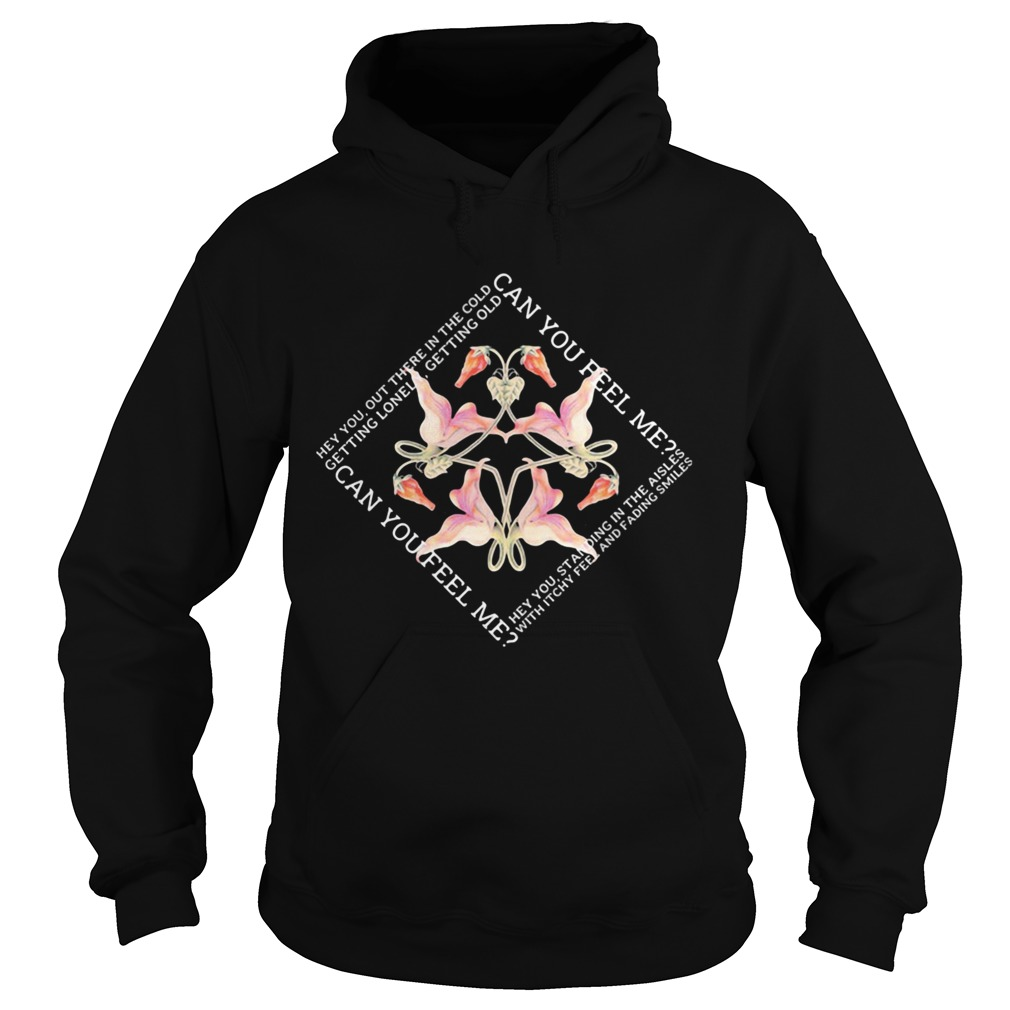 Can you feel me out there in the cold getting lonely getting old flowers  Hoodie
