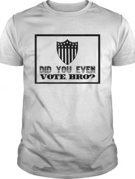 Did You Even VOTE Bro shirt
