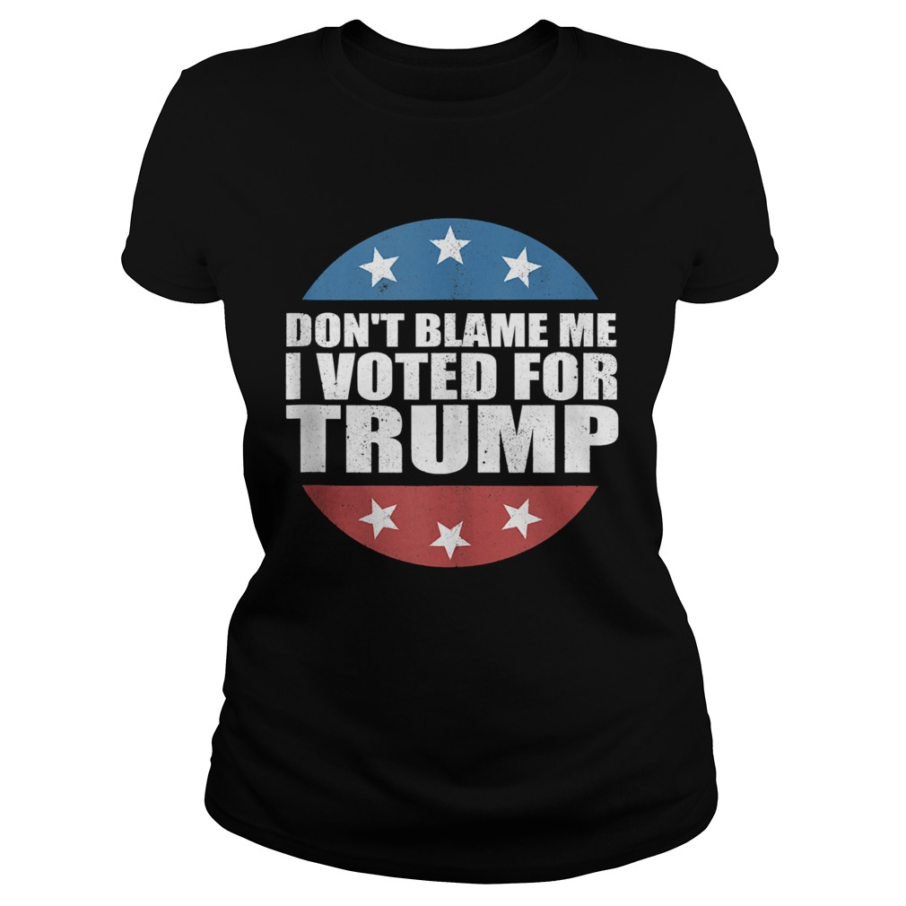 Dont Blame Me I Voted For America Republican  Classic Ladies