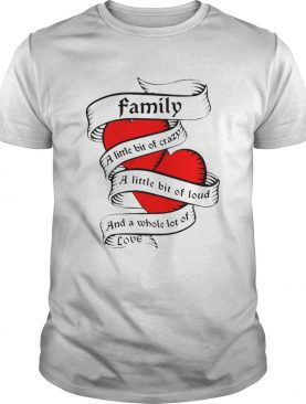 Family a little bit of creazy a little bit of loud and a whole lot of love shirt