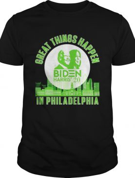 Great things happen Biden Harris 2020 in Philadelphia shirt
