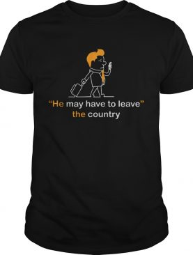He May Have To Leave The Country shirt