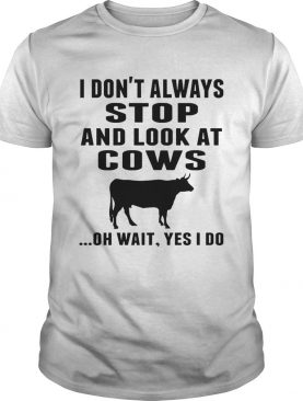 I Dont Always Stop And Look At Cows Oh Wait Yes I Do Cow shirt